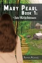 Mary Pearl: Book 1 - Into the Wilderness ebook by Anna Adams