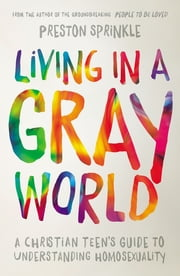 Living in a Gray World - A Christian Teen's Guide to Understanding Homosexuality ebook by Preston Sprinkle