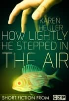 How Lightly He Stepped in the Air ebook by Karen Heuler