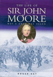 Life of Sir John Moore - Not a Drum Was Heard ebook by Roger Day