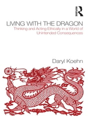 Living With the Dragon - Acting Ethically in a World of Unintended Consequences ebook by Daryl Koehn
