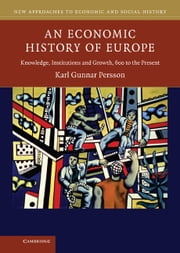 An Economic History of Europe - Knowledge, Institutions and Growth, 600 to the Present ebook by Karl Gunnar Persson