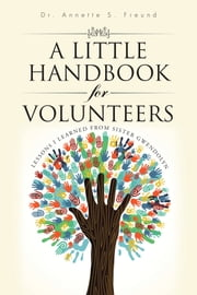 A Little Handbook for Volunteers - Lessons I Learned from Sister Gwendolyn ebook by Dr. Annette S. Freund