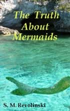 The Truth About Mermaids ebook by S. M. Revolinski