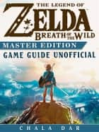 The Legend of Zelda Breath of the Wild Master Edition Game Guide Unofficial ebook by Chaladar