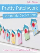 Pretty Patchwork Homestyle Decorations: 4 Sewing, Patchwork and Applique Designs for the Home ebook by Philipps, Helen