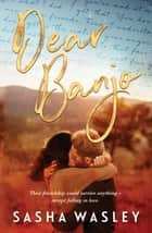 Dear Banjo eBook by Sasha Wasley