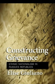 Constructing Grievance - Ethnic Nationalism in Russia's Republics ebook by Elise Giuliano