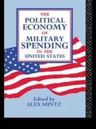 The Political Economy of Military Spending in the United States ebook by Alex Mintz