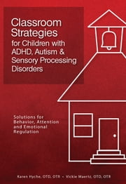 Classroom Strategies for Children with ADHD, Autism & Sensory Processing Disorders - Solutions for Behavior, Attention, and Emotional Regulation ebook by Karen Hyche Otd, Otr,Vickie Maertz Otd, Otr