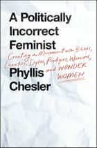 A Politically Incorrect Feminist - Creating a Movement with Bitches, Lunatics, Dykes, Prodigies, Warriors, and Wonder Women eBook by Phyllis Chesler