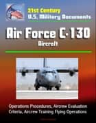 21st Century U.S. Military Documents: Air Force C-130 Aircraft - Operations Procedures, Aircrew Evaluation Criteria, Aircrew Training Flying Operations ebook by Progressive Management