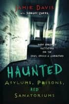 Haunted Asylums, Prisons, and Sanatoriums ebook by Jamie  Davis