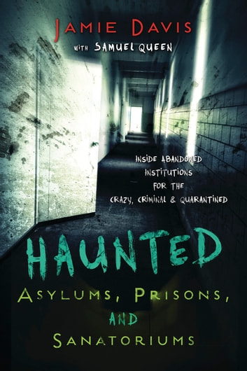 Haunted Asylums, Prisons, and Sanatoriums - Inside Abandoned Institutions for the Crazy, Criminal & Quarantined ebook by Jamie  Davis