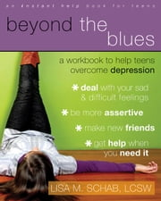 Beyond the Blues - A Workbook to Help Teens Overcome Depression ebook by Lisa M. Schab, LCSW