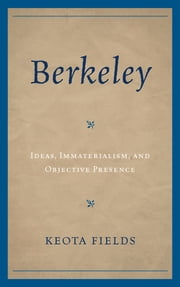 Berkeley - Ideas, Immateralism, and Objective Presence ebook by Keota Fields