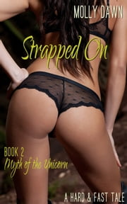 Strapped On: Myth of the Unicorn: Book Two - A Hard & Fast Tale ebook by Molly Dawn