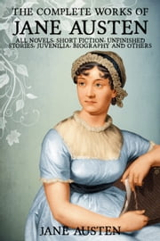 The Complete Works of Jane Austen: Pride and Prejudice, Sense and Sensibility, Mansfield Park, Emma, Northanger Abbey, Persuasion, Lady Susan, The Watsons, Sandition, Juvenilia, Plan of a Novel, her letters, prayers and Much More - All Her Novels, Short Stories, Unfinished Works, Juvenilia, Letters, Poems, Prayers, Memoirs and Biographies - Fully Illustrated ebook by Jane Austen