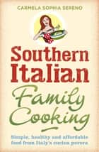 Southern Italian Family Cooking - Simple, healthy and affordable food from Italy's cucina povera ebook by Carmela Sophia Sereno