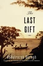 The Last Gift - A Novel ebook by Abdulrazak Gurnah