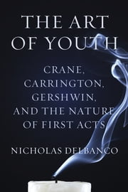 The Art of Youth - Crane, Carrington, Gershwin, and the Nature of First Acts ebook by Nicholas Delbanco