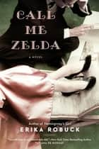 Call Me Zelda ebook by Erika Robuck