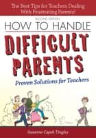 How to Handle Difficult Parents: Proven Solutions for Teachers, 2nd ed. ebook by Suzanne Tingley