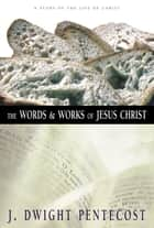The Words and Works of Jesus Christ ebook by J. Dwight Pentecost