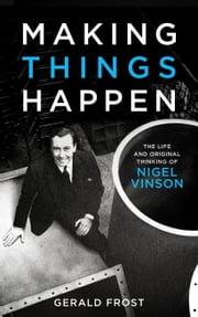 Making Things Happen - The Life and Original Thinking of Nigel Vinson ebook by Gerald Frost