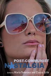 Post-communist Nostalgia ebook by Maria Todorova,Zsuzsa Gille