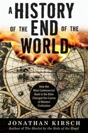 A History of the End of the World - How the Most Controversial Book in the Bible Changed the Course of Western Civilization ebook by Jonathan Kirsch