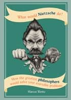 What Would Nietzsche Do? - How the greatest philosophers would solve your everyday problems ebook by Marcus Weeks