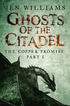 Ghosts of the Citadel (The Copper Promise: Part I) ebook by Jen Williams