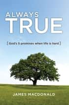 Always True - God's 5 Promises When Life Is Hard ebook by James MacDonald