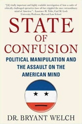 State of Confusion - Political Manipulation and the Assault on the American Mind ebook by Bryant Welch