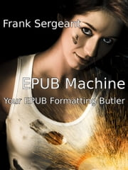 EPUB Machine (Your EPUB Formatting Butler) ebook by Frank Sergeant