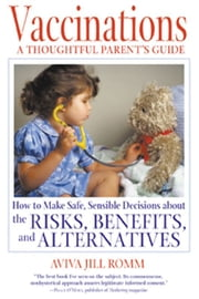 Vaccinations: A Thoughtful Parent's Guide: How to Make Safe, Sensible Decisions about the Risks, Benefits, and Alternatives - How to Make Safe, Sensible Decisions about the Risks, Benefits, and Alternatives ebook by Aviva Jill Romm