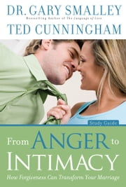 From Anger to Intimacy Study Guide - How Forgiveness can Transform Your Marriage ebook by Gary Smalley,Ted Cunningham