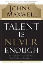 Talent Is Never Enough - Discover the Choices That Will Take You Beyond Your Talent ebook by John Maxwell