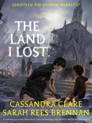 The Land I Lost - Ghosts of the Shadow Market, #7 eBook by Cassandra Clare, Sarah Rees Brennan