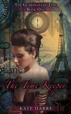 The Time Keeper (Guardians of Time Book 1) ebook by Kate Harre