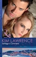 Santiago's Command (Mills & Boon Modern) ebook by Kim Lawrence
