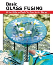 Basic Glass Fusing - All the Skills and Tools You Need to Get Started ebook by Lynn Haunstein