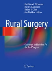 Rural Surgery - Challenges and Solutions for the Rural Surgeon ebook by Matthias Wichmann,David C. Borgstrom,Nadine R. Caron,Guy Maddern