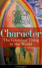 Character: The Grandest Thing in the World (Unabridged) ebook by Orison Swett Marden