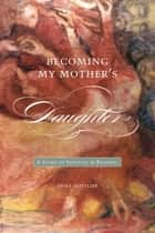 Becoming My Mother's Daughter - A Story of Survival and Renewal ebook by Erika Gottlieb
