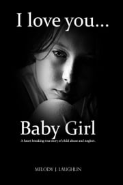 I Love You Baby Girl... A heartbreaking true story of child abuse and neglect. ebook by Melody J. Laughlin