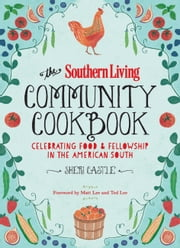 The Southern Living Community Cookbook - Celebrating Food And Fellowship In The American South ebook by Sheri Castle,The Editors of Southern Living