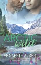 Arctic Wild - An Alaska Romance ebook by Annabeth Albert
