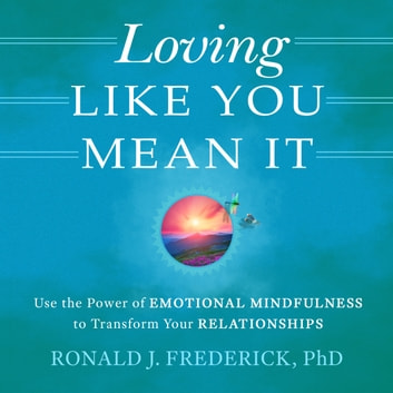 Loving Like You Mean It: Use the Power of Emotional Mindfulness to Transform Relationships audiobook by Ronald J. Frederick,PhD